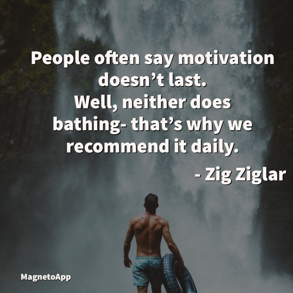 People often say that motivation doesn't last. Well, neither does bathing – that's why we recommend it daily